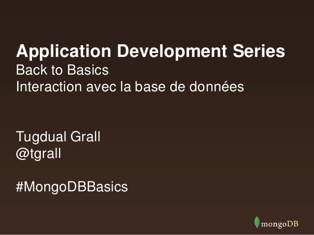 Application Development Series Back to Basics Interaction avec la base de données Tugdual Grall @tgrall #MongoDBBasics