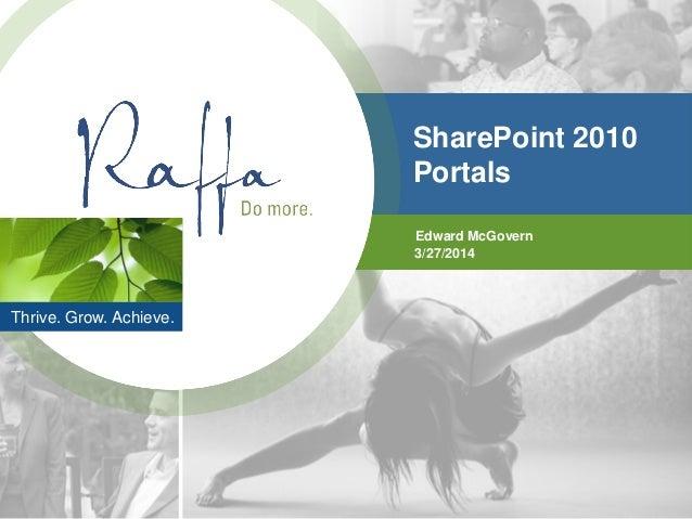 Thrive. Grow. Achieve. SharePoint 2010 Portals Edward McGovern 3/27/2014