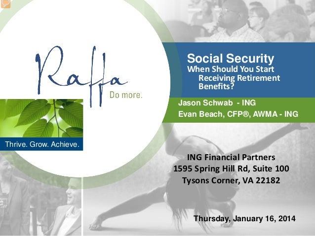 Thrive. Grow. Achieve. Social Security When Should You Start Receiving Retirement Benefits? Jason Schwab - ING Evan Beach,...