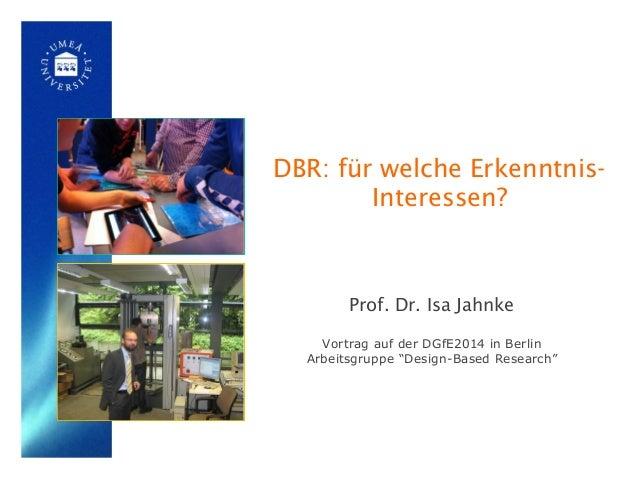"""DBR: für welche Erkenntnis- Interessen? Prof. Dr. Isa Jahnke Vortrag auf der DGfE2014 in Berlin Arbeitsgruppe """"Design-Base..."""