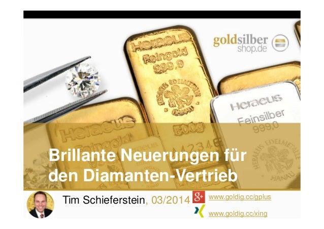 Tim Schieferstein, 03/2014 www.goldig.cc/gplus www.goldig.cc/xing Brillante Neuerungen für den Diamanten-Vertrieb