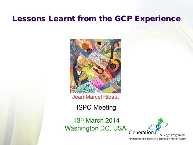Jean-Marcel Ribaut ISPC Meeting 13th March 2014 Washington DC, USA Lessons Learnt from the GCP Experience