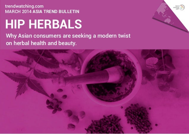 trendwatching.com March 2014 ASIA Trend Bulletin  HIP HERBALS  Why Asian consumers are seeking a modern twist on herbal he...