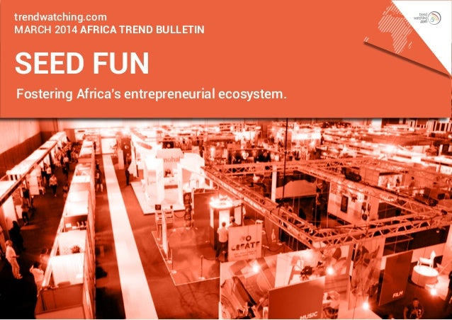 trendwatching.com march 2014 AFRICA Trend Bulletin  seed fun Fostering Africa's entrepreneurial ecosystem.
