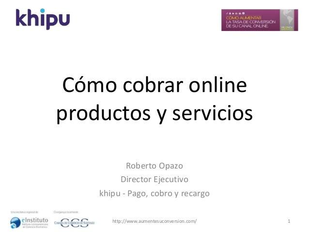 Cómo cobrar online productos y servicios Roberto Opazo Director Ejecutivo khipu - Pago, cobro y recargo 1http://www.aument...