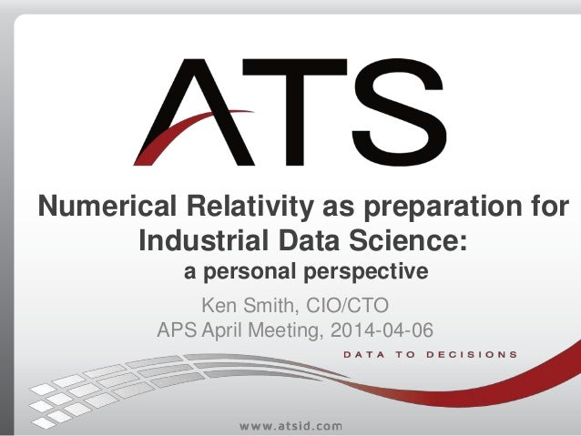 Numerical Relativity as preparation for Industrial Data Science: a personal perspective Ken Smith, CIO/CTO APS April Meeti...