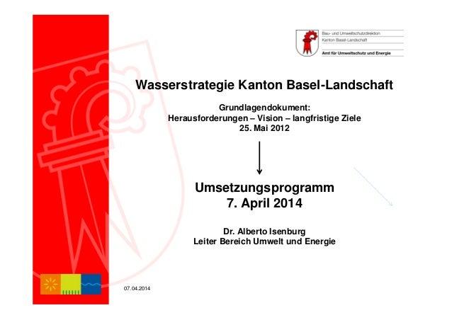 07.04.2014 Wasserstrategie Kanton Basel-Landschaft Grundlagendokument: Herausforderungen – Vision – langfristige Ziele 25....