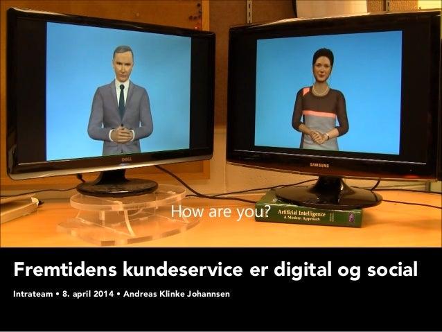 Fremtidens kundeservice er digital og social  Intrateam • 8. april 2014 • Andreas Klinke Johannsen