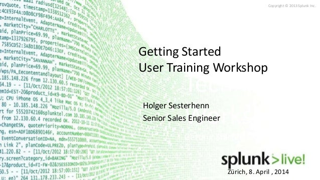 Copyright © 2013 Splunk Inc. Zürich, 8. April , 2014 Technical Workshops Getting Started User Training Getting Started Use...