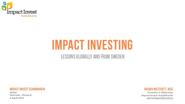 IMPACT INVESTING LessonsGloballyandfromSweden Impact Invest SCANDINAVIA SITRA Helsinki, Finland 8 April 2014 SHAWN WESTCOT...