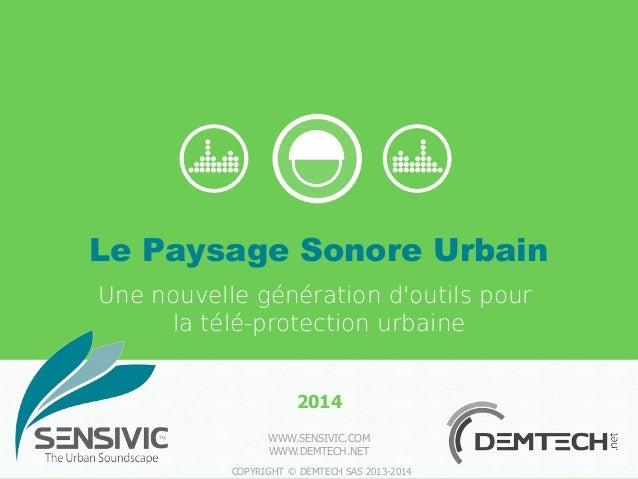 WWW.SENSIVIC.COM WWW.DEMTECH.NET COPYRIGHT © DEMTECH SAS 2013-2014 2014 Le Paysage Sonore Urbain Une nouvelle génération d...
