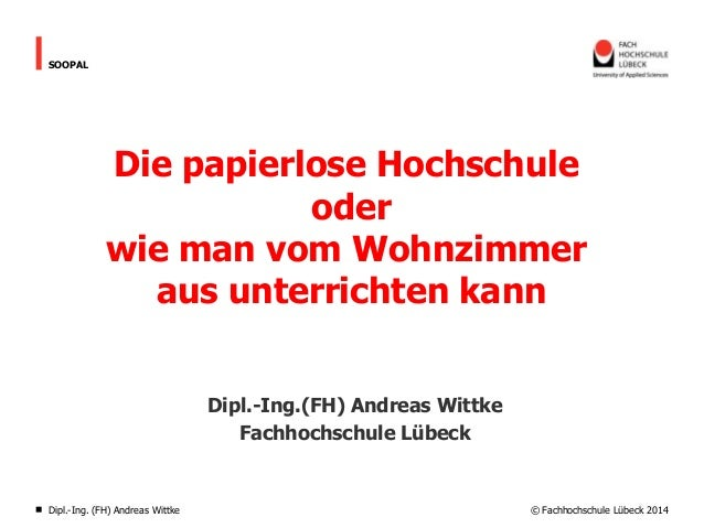 © Fachhochschule Lübeck 2014 SOOPAL Die papierlose Hochschule oder wie man vom Wohnzimmer aus unterrichten kann Dipl.-Ing....