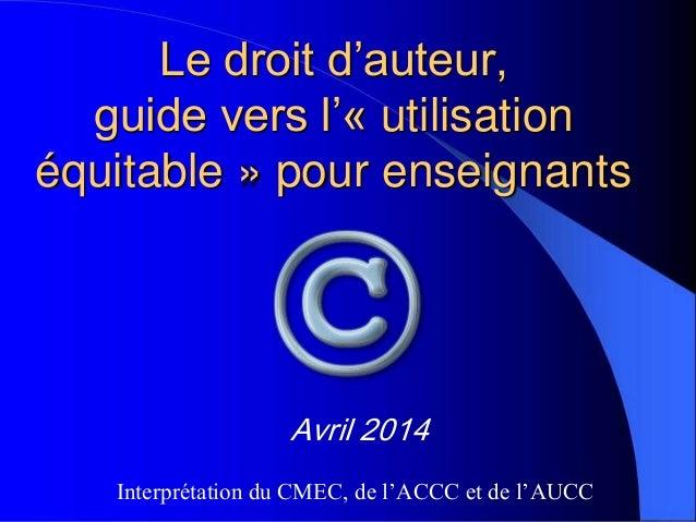 Le droit d'auteur, guide vers l'« utilisation équitable » pour enseignants Avril 2014 Interprétation du CMEC, de l'ACCC et...