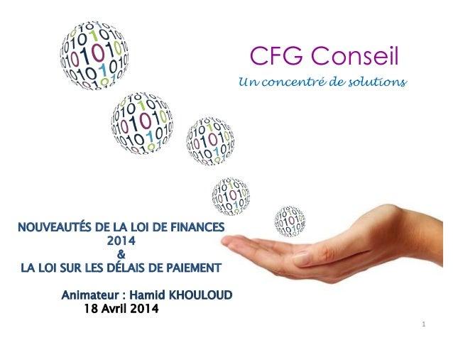 Un concentré de solutions CFG Conseil 1 NOUVEAUTÉS DE LA LOI DE FINANCES 2014 & LA LOI SUR LES DÉLAIS DE PAIEMENT Animateu...
