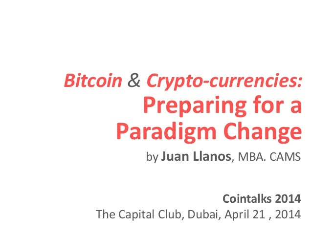 Bitcoin & Crypto-currencies: Preparing for a Paradigm Change Cointalks 2014 The Capital Club, Dubai, April 21 , 2014 by Ju...