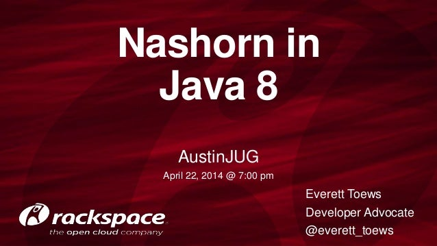 Nashorn in Java 8 Everett Toews Developer Advocate @everett_toews AustinJUG April 22, 2014 @ 7:00 pm