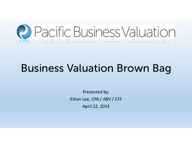 Business Valuation Brown Bag Presented by: Ethan Lee, CPA / ABV / CFF April 22, 2014 1