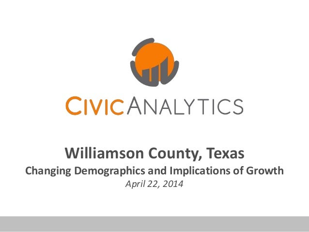 Williamson County, Texas Changing Demographics and Implications of Growth April 22, 2014