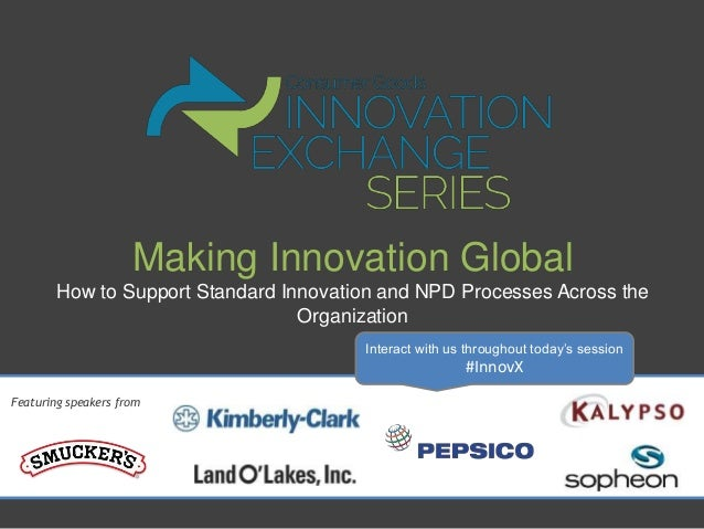 Making Innovation Global – How to Support Standard Innovation and NPD Processes Across the Organization Presented By PepsiCo and Kimberly Clark