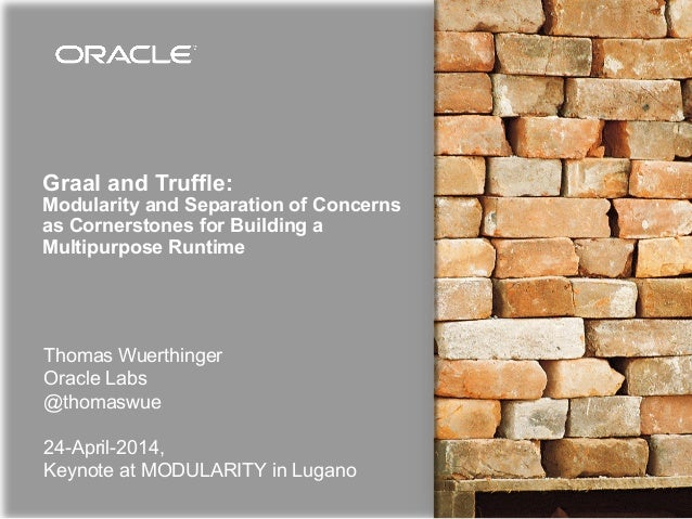 Graal and Truffle: Modularity and Separation of Concerns as Cornerstones for Building a Multipurpose Runtime Thomas Wuerth...