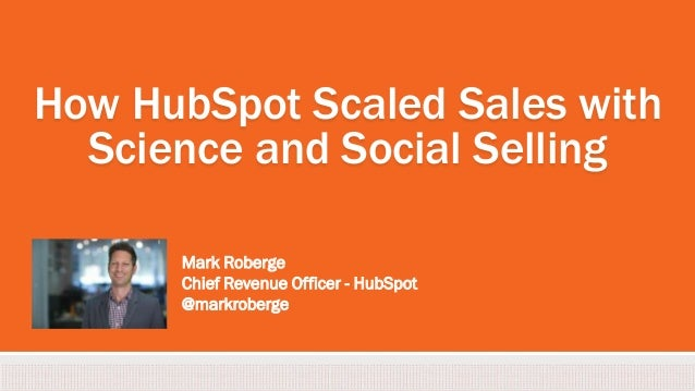 How HubSpot Scaled Sales with Science and Social Selling Mark Roberge Chief Revenue Officer - HubSpot @markroberge
