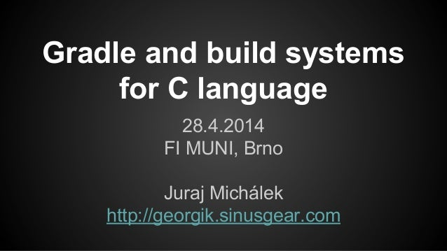 Gradle and build systems for C language 28.4.2014 FI MUNI, Brno Juraj Michálek http://georgik.sinusgear.com