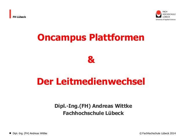 © Fachhochschule Lübeck 2014 FH Lübeck Oncampus Plattformen & Der Leitmedienwechsel Dipl.-Ing.(FH) Andreas Wittke Fachhoch...
