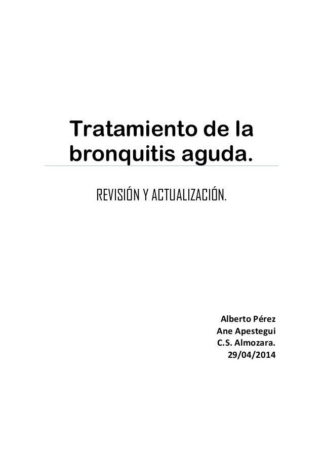 Tratamiento de la bronquitis aguda. REVISIÓN Y ACTUALIZACIÓN. Alberto Pérez Ane Apestegui C.S. Almozara. 29/04/2014