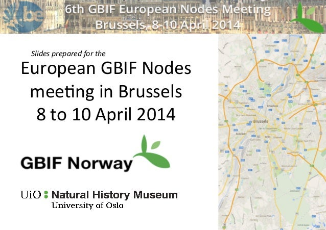 European	   GBIF	   Nodes	   	    mee2ng	   in	   Brussels	    8	   to	   10	   April	   2014	    Slides	   prepared	   fo...