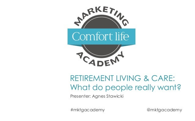 RETIREMENT LIVING & CARE: What do people really want? Presenter: Agnes Stawicki #mktgacademy @mktgacademy