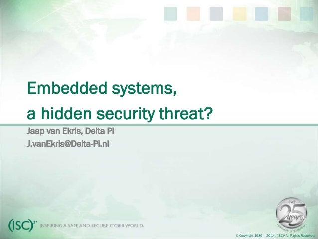 © Copyright 1989 – 2014, (ISC)2 All Rights Reserved Embedded systems, a hidden security threat? Jaap van Ekris, Delta Pi J...