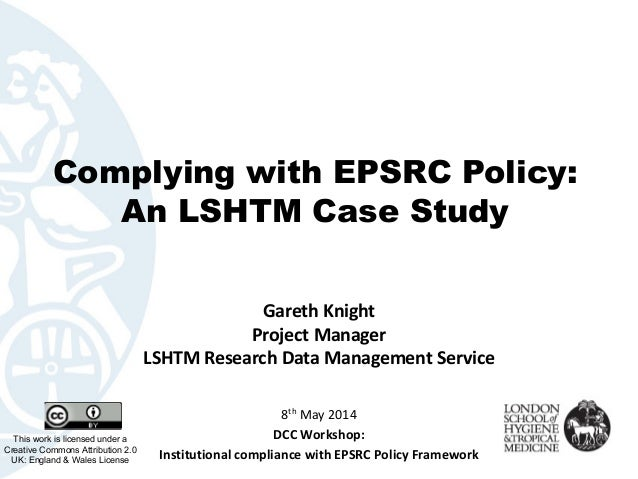 Complying with EPSRC Policy: An LSHTM Case Study GarethKnight ProjectManager LSHTMResearchDataManagementService This...