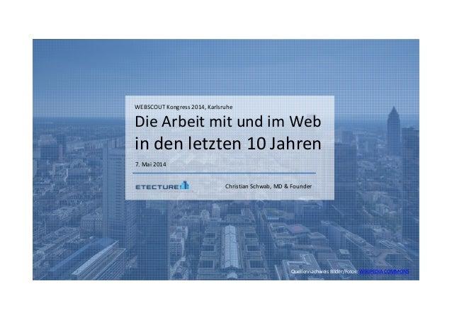 WEBSCOUT Kongress 2014, Karlsruhe Die Arbeit mit und im Web in den letzten 10 Jahren 7. Mai 2014 Christian Schwab, MD & Fo...