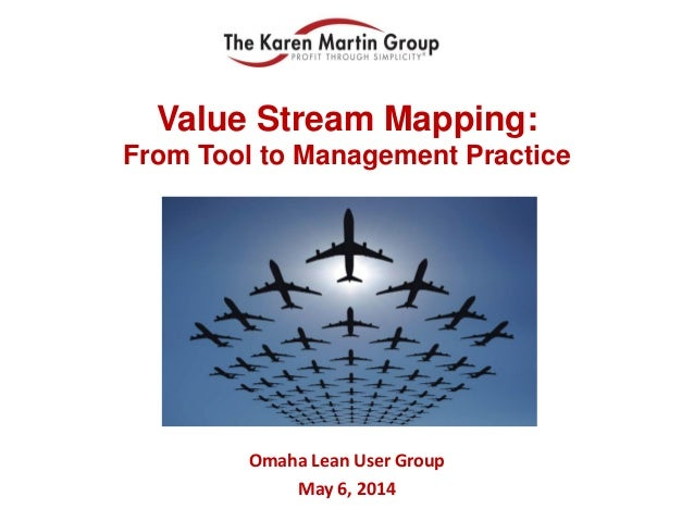 Value Stream Mapping: From Tool to Management Practice Omaha Lean User Group May 6, 2014