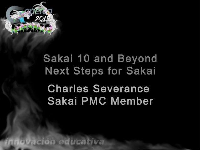 Sakai 10 and Beyond Next Steps for Sakai Charles Severance Sakai PMC Member