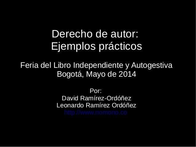 Derecho de autor: Ejemplos prácticos Feria del Libro Independiente y Autogestiva Bogotá, Mayo de 2014 Por: David Ramírez-O...