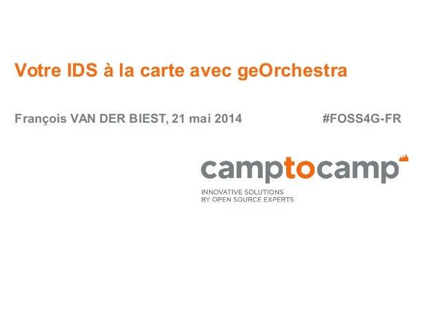 Votre IDS à la carte avec geOrchestra François VAN DER BIEST, 21 mai 2014 #FOSS4G-FR