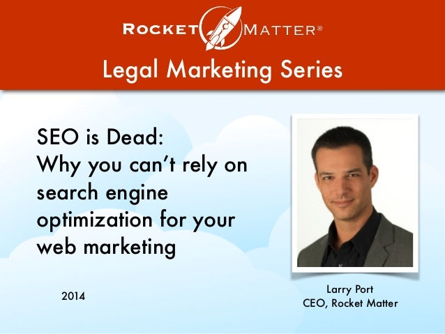 Legal Marketing Series SEO is Dead: Why you can't rely on search engine optimization for your web marketing Larry Port CEO...