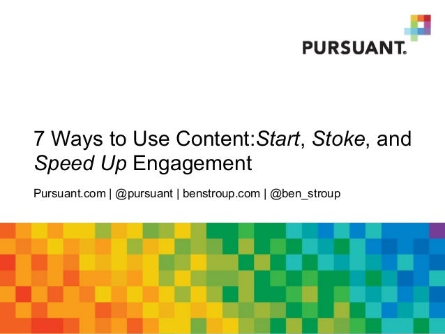 7 Ways to Use Content:Start, Stoke, and Speed Up Engagement Pursuant.com | @pursuant | benstroup.com | @ben_stroup