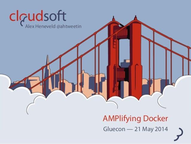 AMPlifying Docker Gluecon — 21 May 2014 Alex Heneveld @ahtweetin