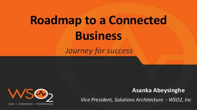 Roadmap to a Connected Business Journey for success Asanka Abeysinghe Vice President, Solutions Architecture - WSO2, Inc