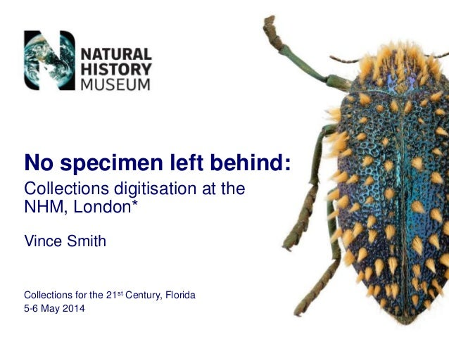 Vince Smith Collections for the 21st Century, Florida 5-6 May 2014 No specimen left behind: Collections digitisation at th...