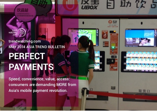 PERFECT PAYMENTS trendwatching.com MAY 2014 Asia TREND BULLETIN Speed, convenience, value, access: consumers are demanding...