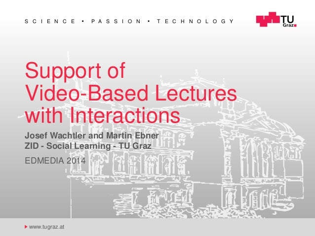 S C I E N C E P A S S I O N T E C H N O L O G Y www.tugraz.at Support of Video-Based Lectures with Interactions Josef Wach...