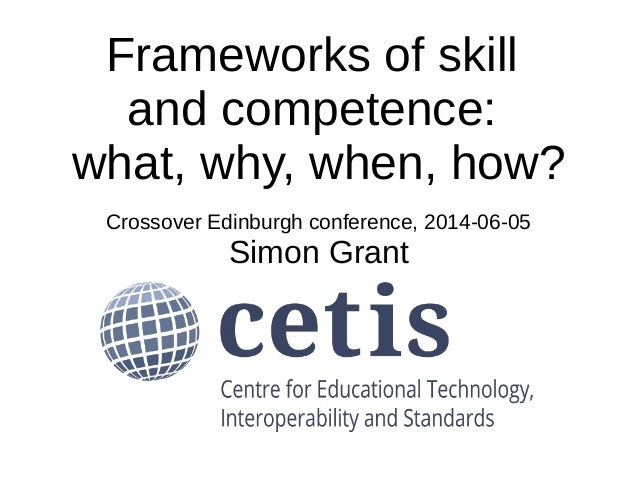 Frameworks of skill and competence: what, why, when, how? Crossover Edinburgh conference, 2014-06-05 Simon Grant