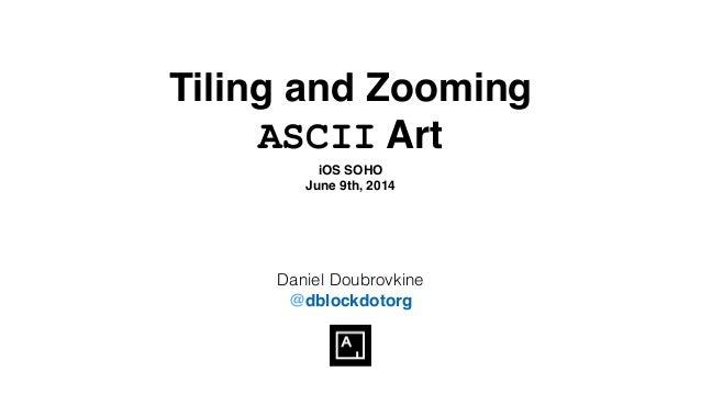 Tiling and Zooming ASCII Art iOS SOHO! June 9th, 2014 Daniel Doubrovkine @dblockdotorg