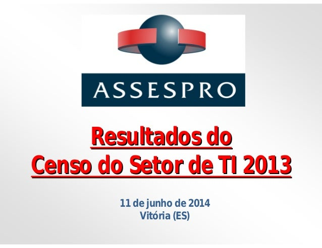 Resultados doResultados do Censo do Setor de TI 2013Censo do Setor de TI 2013 11 de junho de 2014 Vitória (ES)