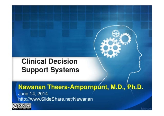 Clinical Decision Support Systems Nawanan Theera-Ampornpunt, M.D., Ph.D. June 14, 2014 http://www.SlideShare.net/Nawanan
