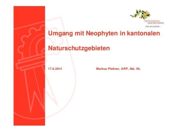 Umgang mit Neophyten in kantonalen Naturschutzgebieten 17.6.2014 Markus Plattner, ARP, Abt. NL
