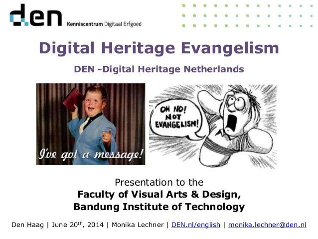 Digital Heritage Evangelism DEN -Digital Heritage Netherlands Presentation to the Faculty of Visual Arts & Design, Bandung...
